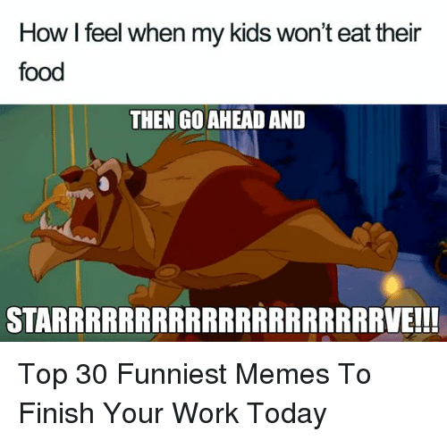 how i feel when: How I feel when my kids won't eat their  food  THEN GO AHEAD AND  STARRRRRRRRRRRRRRRRRRRRVE!!! Top 30 Funniest Memes To Finish Your Work Today