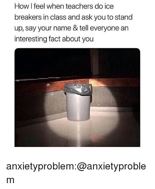 Tumblr, Blog, and How: How I feel when teachers do ice  breakers in class and ask you to stand  up, say your name & tell everyone an  interesting fact about you anxietyproblem:@anxietyproblem​