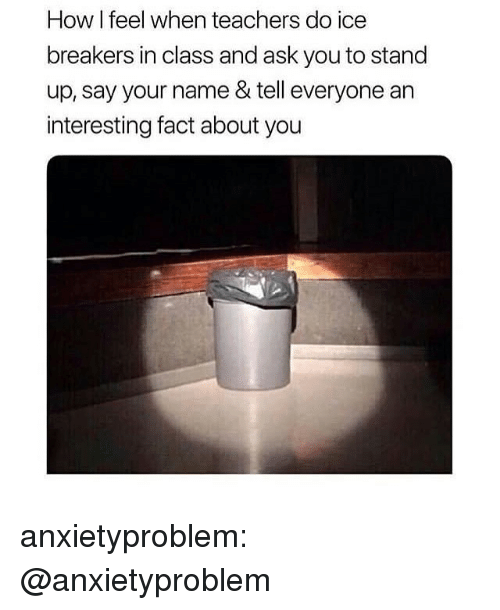 Tumblr, Blog, and How: How I feel when teachers do ice  breakers in class and ask you to stand  up, say your name & tell everyone an  interesting fact about you anxietyproblem:  @anxietyproblem​