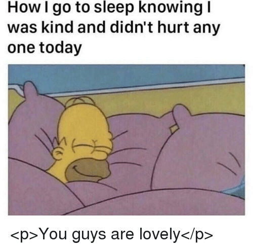 Go to Sleep, Today, and Sleep: How I go to sleep knowing I  was kind and didn't hurt any  one today <p>You guys are lovely</p>