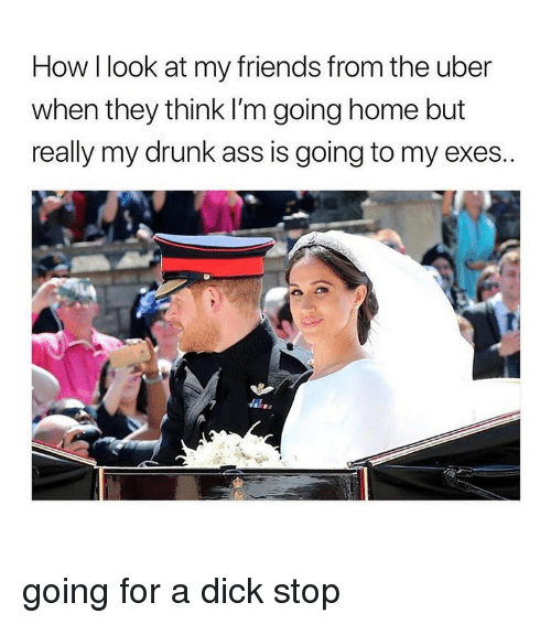 Ass, Drunk, and Friends: How I look at my friends from the uber  when they think I'm going home but  really my drunk ass is going to my exes..  Ti  It going for a dick stop