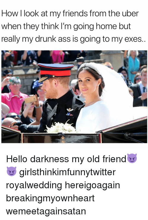 Ass, Drunk, and Friends: How I look at my friends from the uber  when they think I'm going home but  really my drunk ass is going to my exes Hello darkness my old friend😈😈 girlsthinkimfunnytwitter royalwedding hereigoagain breakingmyownheart wemeetagainsatan