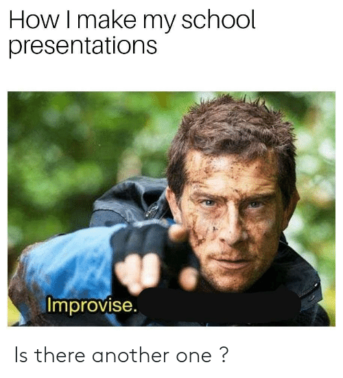 Make My: How I make my school  presentations  Improvise. Is there another one ?
