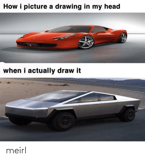 draw: How i picture a drawing in my head  when i actually draw it meirl
