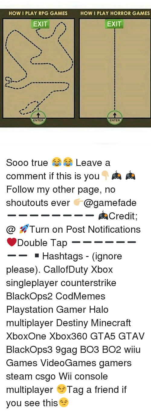 Consolence: HOW I PLAY RPG GAMES How I PLAY HORROR GAMES  EXIT  EXIT  ENTER  ENTER Sooo true 😂😂 Leave a comment if this is you👇🏼🎮 🎮Follow my other page, no shoutouts ever 👉🏼@gamefade ➖➖➖➖➖➖➖➖ 🎮Credit; @ 🚀Turn on Post Notifications ❤️Double Tap ➖➖➖➖➖➖➖➖ ▪️Hashtags - (ignore please). CallofDuty Xbox singleplayer counterstrike BlackOps2 CodMemes Playstation Gamer Halo multiplayer Destiny Minecraft XboxOne Xbox360 GTA5 GTAV BlackOps3 9gag BO3 BO2 wiiu Games VideoGames gamers steam csgo Wii console multiplayer 😏Tag a friend if you see this😏