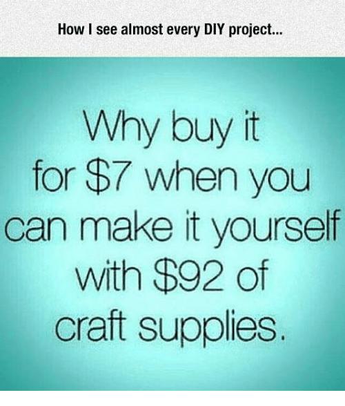 How I See Almost Every Diy Project Why Buy It For 7 When You Can