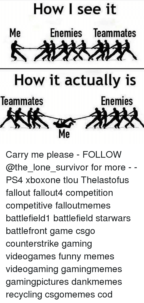 Fallouts: How I see it  Me  Enemies leammates  How it actually is  Enemies  Teammates  Me Carry me please - FOLLOW @the_lone_survivor for more - - PS4 xboxone tlou Thelastofus fallout fallout4 competition competitive falloutmemes battlefield1 battlefield starwars battlefront game csgo counterstrike gaming videogames funny memes videogaming gamingmemes gamingpictures dankmemes recycling csgomemes cod