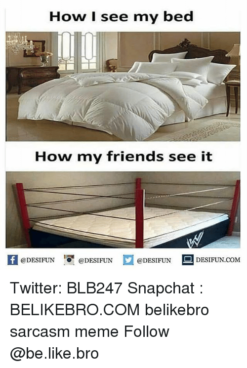 Be Like, Friends, and Meme: How I see my bed  CHIL  How my friends see it  K @DESIFUN  @DESIFUN  @DESIFUN DESIFUN.COM Twitter: BLB247 Snapchat : BELIKEBRO.COM belikebro sarcasm meme Follow @be.like.bro