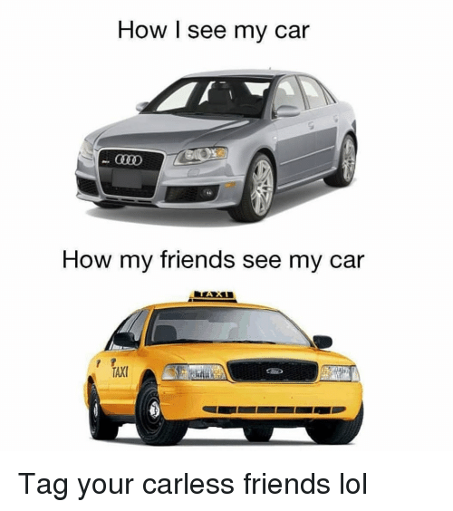 Friends, Funny, and Lol: How I see my car  How my friends see my car Tag your carless friends lol