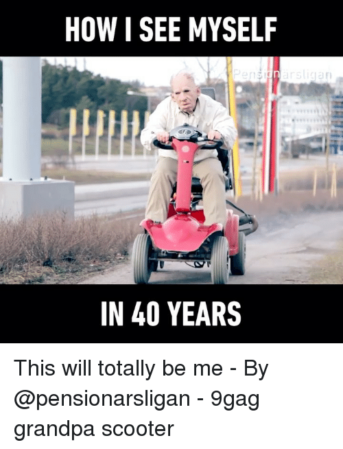 9gag, Memes, and Scooter: HOW I SEE MYSELF  IN 40 YEARS This will totally be me - By @pensionarsligan - 9gag grandpa scooter