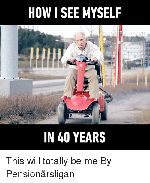 Dank, 🤖, and How: HOW I SEE MYSELF  Pensignarsligan  IN 40 YEARS This will totally be me By Pensionärsligan