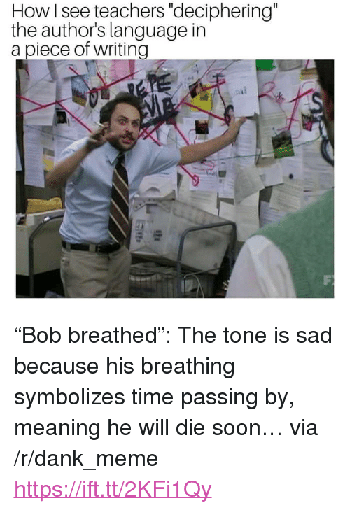 """Dank, Meme, and Soon...: How I see teachers """"deciphering""""  the authors language in  a piece of writing <p>""""Bob breathed"""": The tone is sad because his breathing symbolizes time passing by, meaning he will die soon… via /r/dank_meme <a href=""""https://ift.tt/2KFi1Qy"""">https://ift.tt/2KFi1Qy</a></p>"""