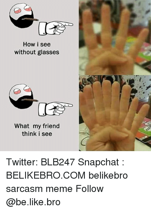 Be Like, Meme, and Memes: How i see  without glasses  What my friend  think i see Twitter: BLB247 Snapchat : BELIKEBRO.COM belikebro sarcasm meme Follow @be.like.bro