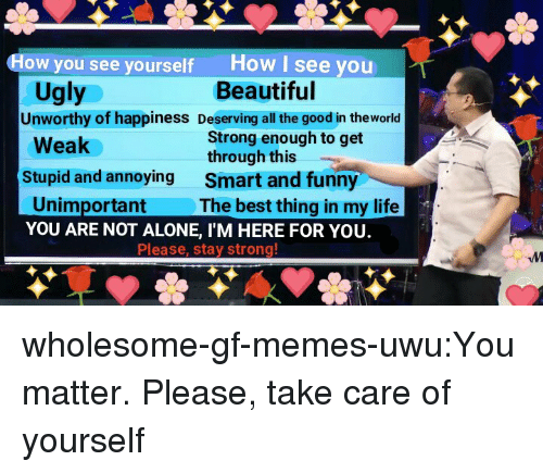 Being Alone, Beautiful, and Funny: How I see you  Beautiful  How you see yourself  Ugly  Unworthy of happiness Deserving all the good in theworld  Strong enough to get  through this  Smart and funny  The best thing in my life  Weak  Stupid and annoying  Unimportant  YOU ARE NOT ALONE, I'M HERE FOR YOU.  Please, stay strong wholesome-gf-memes-uwu:You matter. Please, take care of yourself
