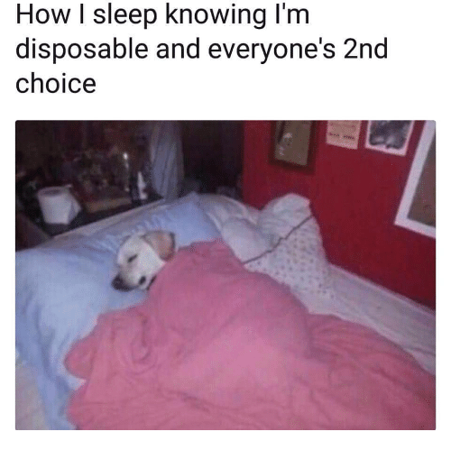 Sleep, How, and Knowing: How I sleep knowing l'm  disposable and everyone's 2nd  choice