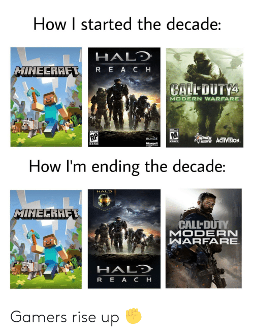 Ending: How I started the decade:  HALD  MINECRAFT  REACH  CALL DUTY4  OF  MODERN WARFARE  UMES ADTES  RP  infinity  BUNGIE  war ACIIVISION  ESRB  Microsoft  gametudios  ESRB  How I'm ending the decade:  HALO  MINECRAFT  CALL DUTY  MODERN  WARFARE  HALD  REA CH Gamers rise up ✊