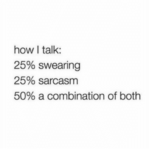 Funny, Sarcasm, and How: how I talk:  25% swearing  25% sarcasm  50% a combination of both