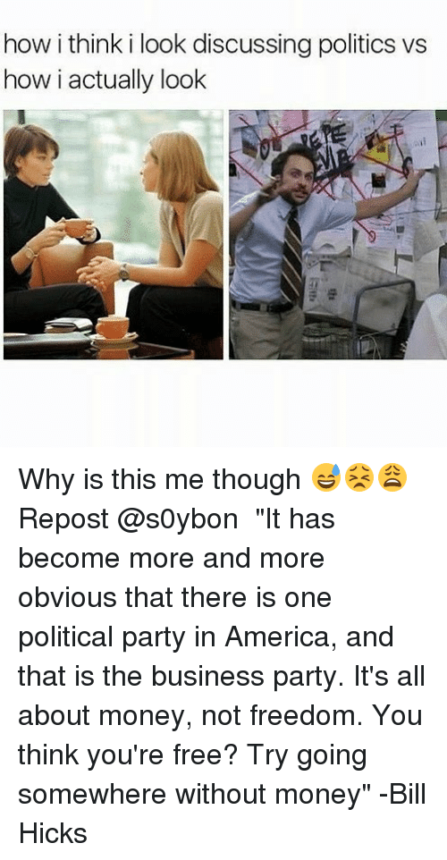 "America, Memes, and Money: how i think i look discussing politics vs  how i actually look Why is this me though 😅😣😩 Repost @s0ybon ・・・ ""It has become more and more obvious that there is one political party in America, and that is the business party. It's all about money, not freedom. You think you're free? Try going somewhere without money"" -Bill Hicks"