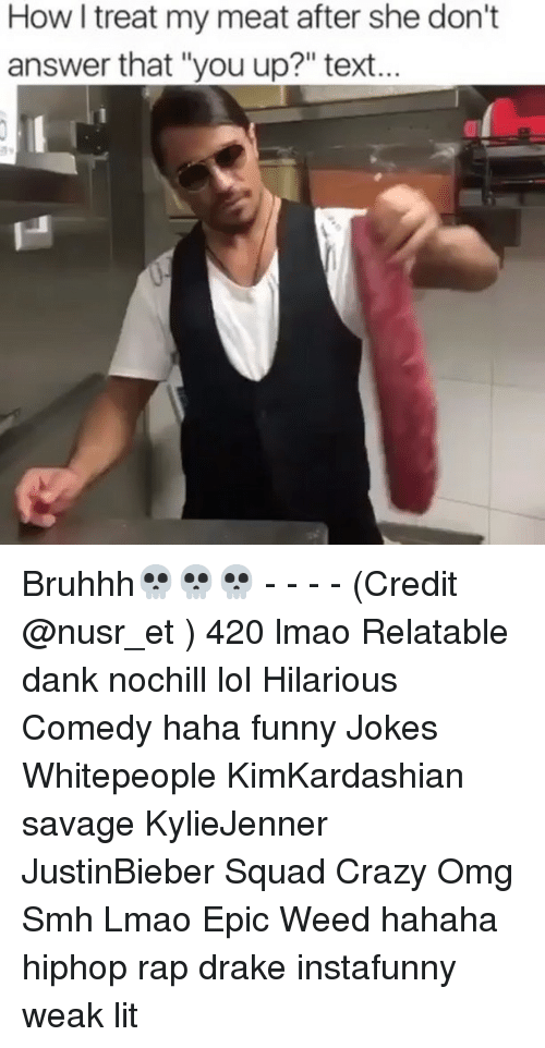"""Funny Jokee: How I treat my meat after she don't  answer that """"you up?"""" text... Bruhhh💀💀💀 - - - - (Credit @nusr_et ) 420 lmao Relatable dank nochill lol Hilarious Comedy haha funny Jokes Whitepeople KimKardashian savage KylieJenner JustinBieber Squad Crazy Omg Smh Lmao Epic Weed hahaha hiphop rap drake instafunny weak lit"""