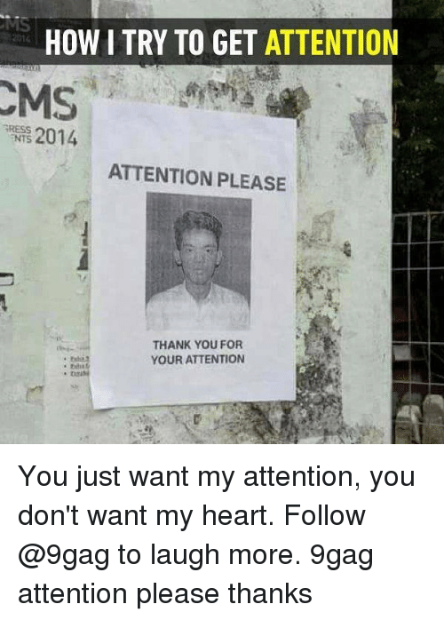 9gag, Memes, and Thank You: HOW I TRY TO GET ATTENTION  2014  RESS  NTS  2014  ATTENTION PLEASE  THANK YOU FOR  YOUR ATTENTION You just want my attention, you don't want my heart. Follow @9gag to laugh more. 9gag attention please thanks
