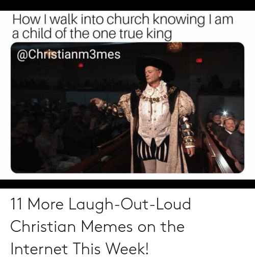 Christian Memes: How I walk into church knowing lam  a child of the one true king  @Christianm3mes 11 More Laugh-Out-Loud Christian Memes on the Internet This Week!
