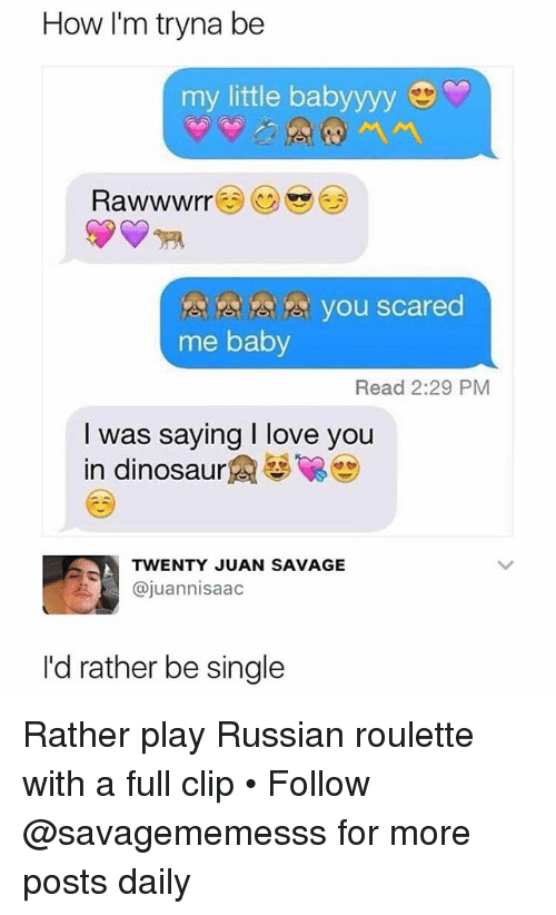 Dinosaur, Love, and Memes: How I'm tryna be  my little babyyyy  you scared  me baby  Read 2:29 PM  I was saying I love you  in dinosaur魚馨留  TWENTY JUAN SAVAGE  @juannisaac  I'd rather be single Rather play Russian roulette with a full clip • Follow @savagememesss for more posts daily