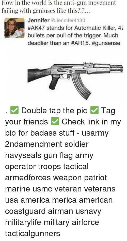 Triggere: How in the world is the anti-gun movement  failing with geniuses like this?!?  Jennifer Jennifer4130  #AK47 stands for Automatic Killer, 47  bullets per pull of the trigger. Much  deadlier than an . ✅ Double tap the pic ✅ Tag your friends ✅ Check link in my bio for badass stuff - usarmy 2ndamendment soldier navyseals gun flag army operator troops tactical armedforces weapon patriot marine usmc veteran veterans usa america merica american coastguard airman usnavy militarylife military airforce tacticalgunners