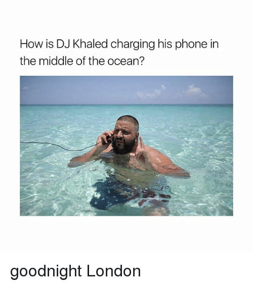 DJ Khaled, Phone, and London: How is DJ Khaled charging his phone in  the middle of the ocean? goodnight London