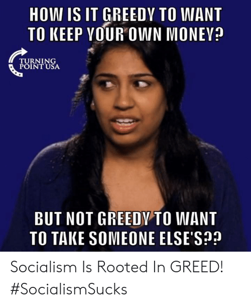 Memes, Socialism, and Greed: HOW IS IT GREEDY TO WANT  TO KEEP VOUR OWN MONEV?  TURNING  POINT USA  BUT NOT GREEDY TO WANT  TO TAKE SOMEONE ELSE'S? Socialism Is Rooted In GREED! #SocialismSucks