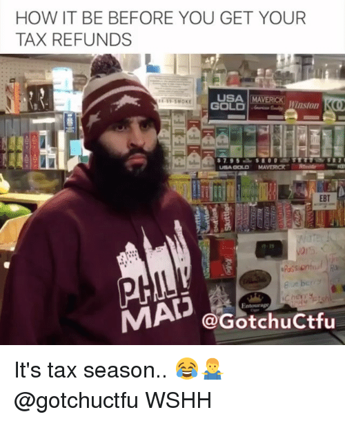 Memes, Wshh, and 🤖: HOW IT BE BEFORE YOU GET YOUR  TAX REFUNDS  USA MAVERICK Wnston  GOLD |--  EBT  @GotchuCtfu It's tax season.. 😂🤷‍♂️ @gotchuctfu WSHH