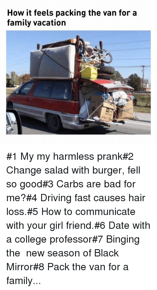 Bad, College, and Driving: How it feels packing the van for a  family vacation #1 My my harmless prank#2 Change salad with burger, fell so good#3 Carbs are bad for me?#4 Driving fast causes hair loss.#5 How to communicate with your girl friend.#6 Date with a college professor#7 Binging the  new season of Black Mirror#8 Pack the van for a family...