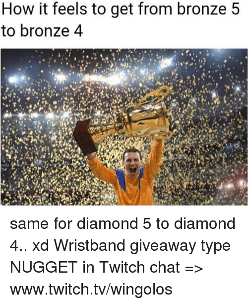 Memes, Twitch, and Chat: How it feels to get from bronze 5  to bronze 4 same for diamond 5 to diamond 4.. xd  Wristband giveaway type NUGGET in Twitch chat => www.twitch.tv/wingolos