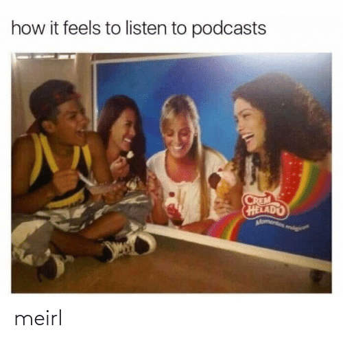 Podcasts: how it feels to listen to podcasts  CREM  HELADO  Momentos mog meirl