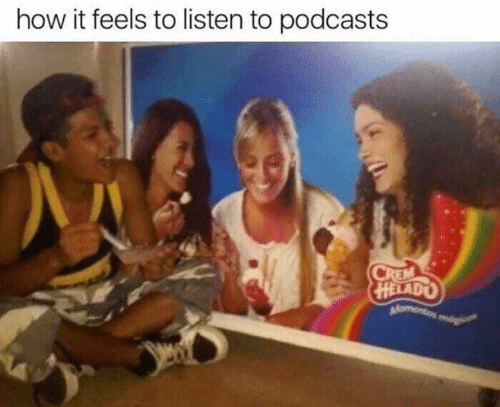Podcasts: how it feels to listen to podcasts  HELADO