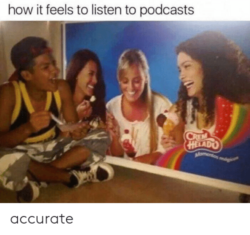Podcasts: how it feels to listen to podcasts  HELADO accurate
