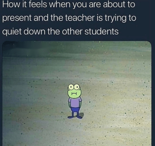 Teacher, Quiet, and How: How it feels when you are about to  present and the teacher is trying to  quiet down the other students