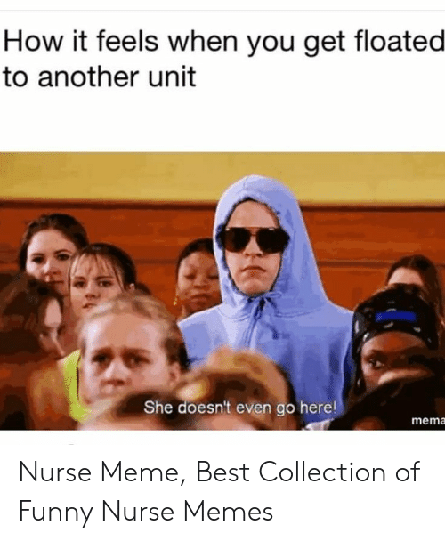 Nurse Meme: How it feels when you get floated  to another unit  She doesn't even go here!  mema Nurse Meme, Best Collection of Funny Nurse Memes