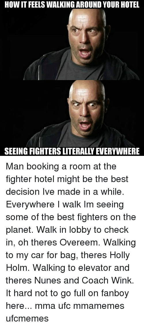 Holly Holm, Memes, and Ufc: HOW IT FEELSWALKING AROUND YOUR HOTEL  SEEING FIGHTERS LITERALLYEVERYWHERE Man booking a room at the fighter hotel might be the best decision Ive made in a while. Everywhere I walk Im seeing some of the best fighters on the planet. Walk in lobby to check in, oh theres Overeem. Walking to my car for bag, theres Holly Holm. Walking to elevator and theres Nunes and Coach Wink. It hard not to go full on fanboy here... mma ufc mmamemes ufcmemes