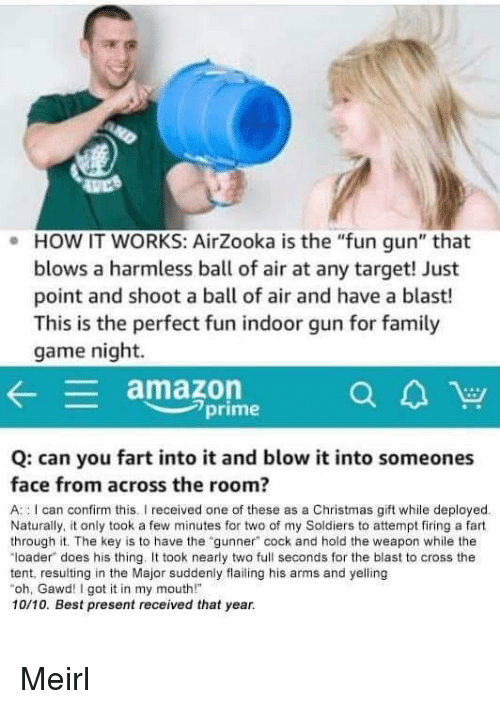 "Amazon, Christmas, and Soldiers: . HOW IT WORKS: AirZooka is the ""fun gun"" that  blows a harmless ball of air at any target! Just  point and shoot a ball of air and have a blast!  This is the perfect fun indoor gun for famil  game night.  amazon  7prime  Q: can you fart into it and blow it into someones  face from across the room?  A : I can confirm this.I received one of these as a Christmas gift while deployed  Naturally, it only took a few minutes for two of my Soldiers to attempt firing a fart  through it. The key is to have the ""gunner"" cock and hold the weapon while the  ""loader does his thing. took nearly two full seconds for the blast to cross the  tent, resulting in the Major suddenly flailing his arms and yelling  oh, Gawd! I got it in my mouth!  10/10. Best present received that year. Meirl"