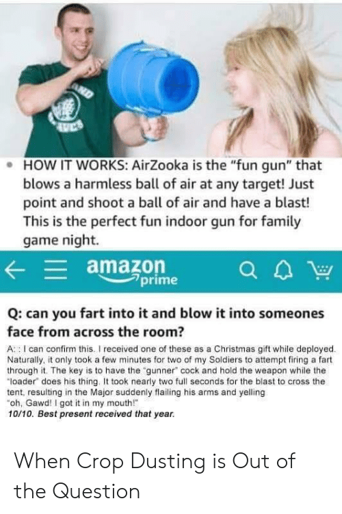 """loader: . HOW IT WORKS: AirZooka is the """"fun gun"""" that  blows a harmless ball of air at any target! Just  point and shoot a ball of air and have a blast!  This is the perfect fun indoor gun for famil  game night.  amazon  7prime  Q: can you fart into it and blow it into someones  face from across the room?  A : I can confirm this.I received one of these as a Christmas gift while deployed  Naturally, it only took a few minutes for two of my Soldiers to attempt firing a fart  through it. The key is to have the """"gunner"""" cock and hold the weapon while the  """"loader does his thing. took nearly two full seconds for the blast to cross the  tent, resulting in the Major suddenly flailing his arms and yelling  oh, Gawd! I got it in my mouth!  10/10. Best present received that year. When Crop Dusting is Out of the Question"""