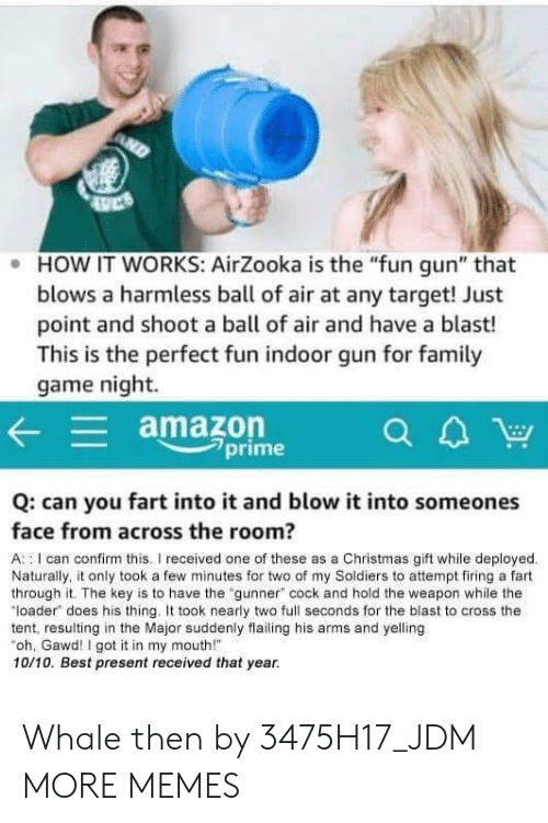 "Gawd: . HOW IT WORKS: AirZooka is the ""fun gun"" that  blows a harmless ball of air at any target! Just  point and shoot a ball of air and have a blast!  This is the perfect fun indoor gun for famil  game night.  amazon  7prime  Q: can you fart into it and blow it into someones  face from across the room?  A : I can confirm this.I received one of these as a Christmas gift while deployed  Naturally, it only took a few minutes for two of my Soldiers to attempt firing a fart  through it. The key is to have the ""gunner"" cock and hold the weapon while the  ""loader does his thing. took nearly two full seconds for the blast to cross the  tent, resulting in the Major suddenly flailing his arms and yelling  oh, Gawd! I got it in my mouth!  10/10. Best present received that year. Whale then by 3475H17_JDM MORE MEMES"