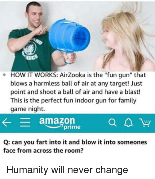 """Amazon, Amazon Prime, and Family: HOW IT WORKS: AirZooka is the """"fun gun"""" that  blows a harmless ball of air at any target! Just  point and shoot a ball of air and have a blast!  This is the perfect fun indoor gun for family  game night.  .  amazon  prime  Q: can you fart into it and blow it into someones  face from across the room? Humanity will never change"""