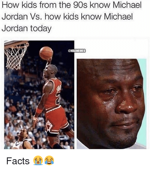 Facts, Memes, and Michael Jordan: How kids from the 90s know Michael  Jordan Vs. how kids know Michael  Jordan today  GNBAMEMES Facts 😭😂