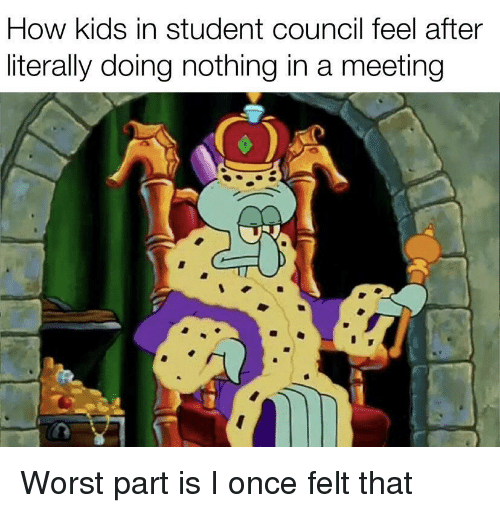 Kids, How, and Once: How kids in student council feel after  literally doing nothing in a meeting Worst part is I once felt that
