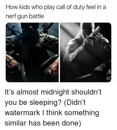 nerf gun: How kids who play call of duty feel in a  nerf gun battle  AC It's almost midnight shouldn't you be sleeping? (Didn't watermark I think something similar has been done)