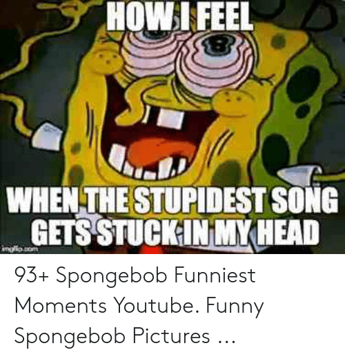 Funny, Head, and SpongeBob: HOW l FEEL  WHEN THE STUPIDEST SONG  GETS STUCKINMY HEAD 93+ Spongebob Funniest Moments Youtube. Funny Spongebob Pictures ...