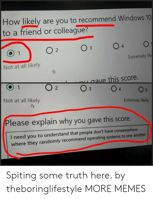 Dank, Memes, and Target: How likely are you to recommend Windows 10  to a friend or colleague  4  Extremely lik  Not at all likely  ave this score.  Not at all likely  Extremely likely  Please explain why you gave this score.  I need you to understand that people don't have conversations  where they randomly recommend operating systems to one another Spiting some truth here. by theboringlifestyle MORE MEMES