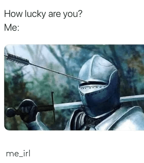 lucky: How lucky are you?  Me: me_irl