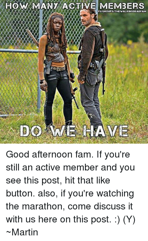 Fam, Martin, and Memes: HOW MANY ACTIVE MEMBERS  F3/GROUP SITHEWALKINGDEADFAM Good afternoon fam. If you're still an active member and you see this post, hit that like button. also, if you're watching the marathon, come discuss it with us here on this post. :) (Y) ~Martin