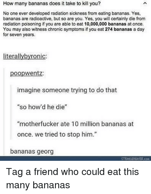 "Memes, 🤖, and How: How many bananas does it take to kill you?  No one ever developed radiation sickness from eating bananas. Yes,  bananas are radioactive, but so are you. Yes, you will certainly die from  radiation poisoning if you are able to eat 10,000,000 bananas at once.  You may also witness chronic symptoms if you eat 274 bananas a day  for seven years.  literallybyronic:  poopwentz:  imagine someone trying to do that  ""so how'd he die""  ""motherfucker ate 10 million bananas at  once. we tried to stop him.""  bananas georg Tag a friend who could eat this many bananas"